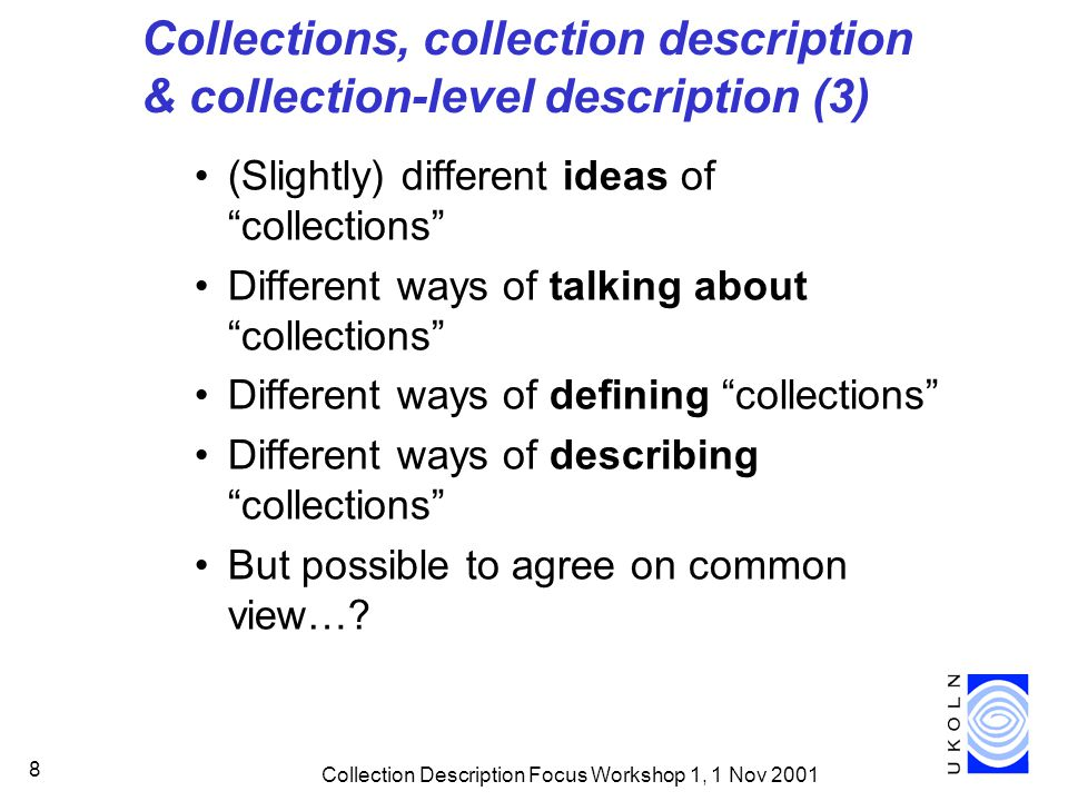 Collection Description Focus Workshop 1, 1 Nov 2001 9 Thinking collectively Approaches to collections –how defined.