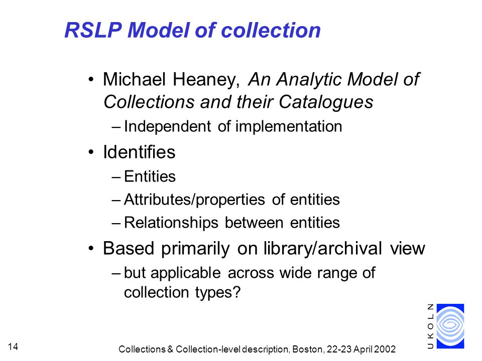 Collections & Collection-level description, Boston, April RSLP Model of collection Michael Heaney, An Analytic Model of Collections and their Catalogues –Independent of implementation Identifies –Entities –Attributes/properties of entities –Relationships between entities Based primarily on library/archival view –but applicable across wide range of collection types
