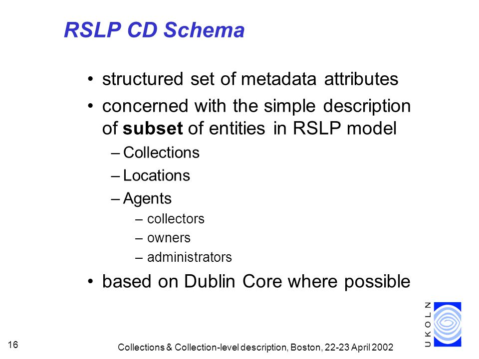 Collections & Collection-level description, Boston, April RSLP CD Schema structured set of metadata attributes concerned with the simple description of subset of entities in RSLP model –Collections –Locations –Agents –collectors –owners –administrators based on Dublin Core where possible
