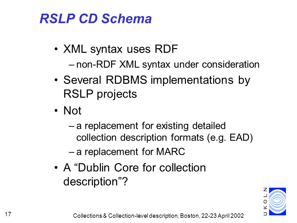 Collections & Collection-level description, Boston, April RSLP CD Schema XML syntax uses RDF –non-RDF XML syntax under consideration Several RDBMS implementations by RSLP projects Not –a replacement for existing detailed collection description formats (e.g.