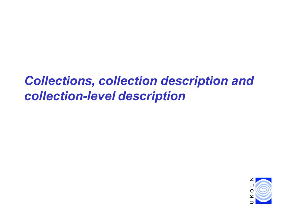 Collections & Collection-level description, Boston, 22-23 April 2002 14 RSLP Model of collection Michael Heaney, An Analytic Model of Collections and their Catalogues –Independent of implementation Identifies –Entities –Attributes/properties of entities –Relationships between entities Based primarily on library/archival view –but applicable across wide range of collection types?