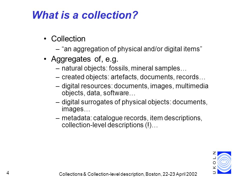 Collections & Collection-level description, Boston, 22-23 April 2002 15 ContentItem Producer Creator Administrator Location RSLP Model (simplified view) Collection Collector Owner