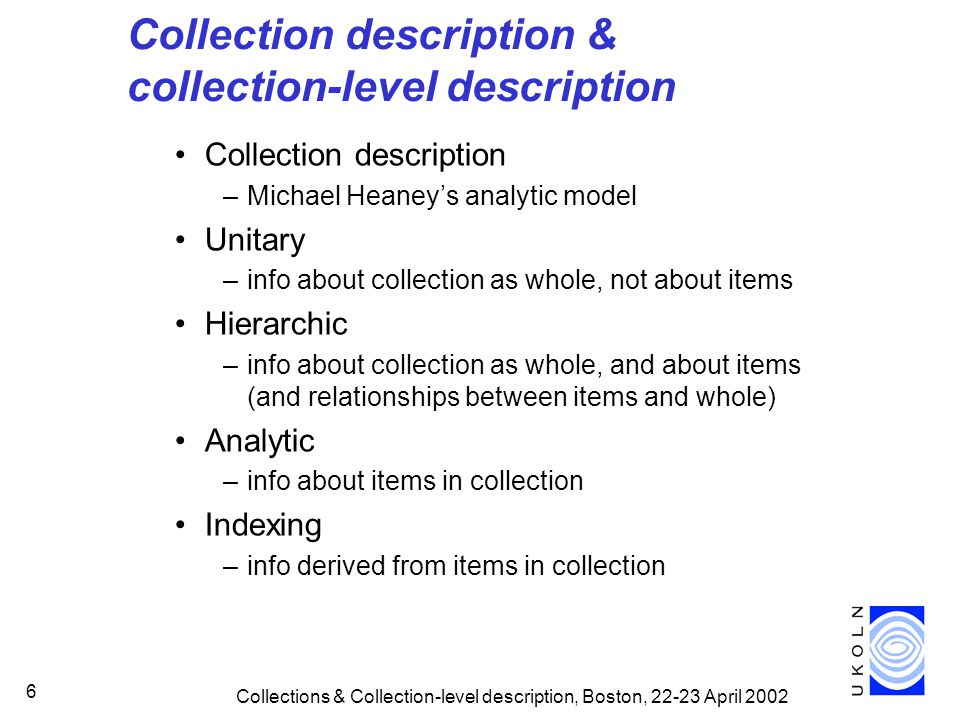Collections & Collection-level description, Boston, 22-23 April 2002 7 Collection description & collection-level description Collection-level description –unitary RSLP CD schema provides basis for unitary descriptions Collection-level description –what level/type of aggregation is collection-level in this context.