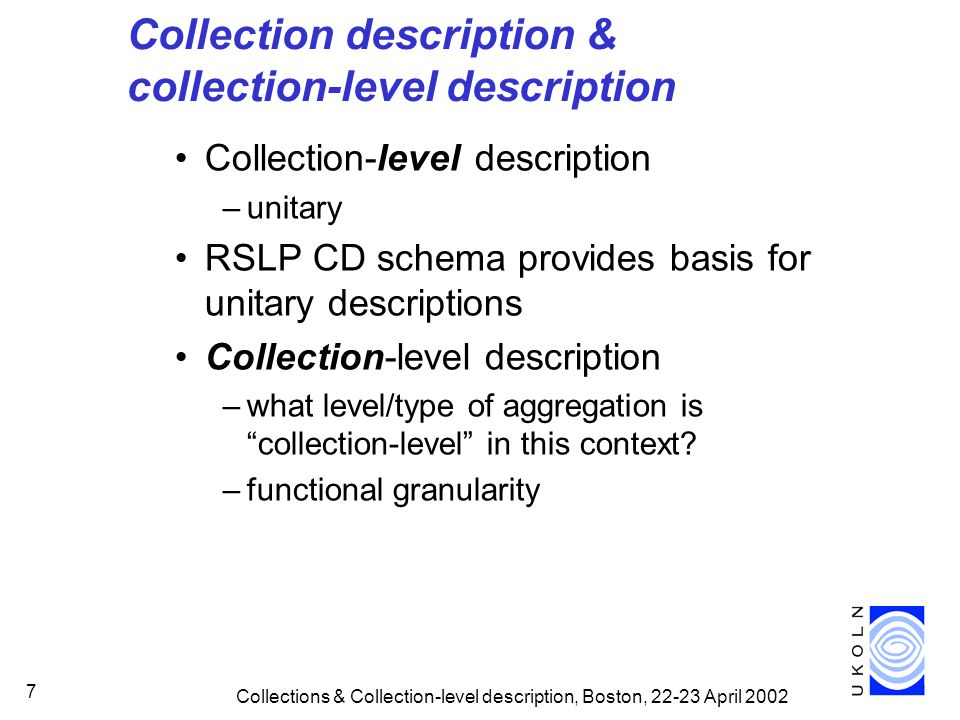 Collections & Collection-level description, Boston, 22-23 April 2002 28 Acknowledgements UKOLN is funded by Resource: the Council for Museums, Archives and Libraries, the Joint Information Systems Committee (JISC) of the UK higher and further education funding councils, as well as by project funding from the JISC and the European Union.