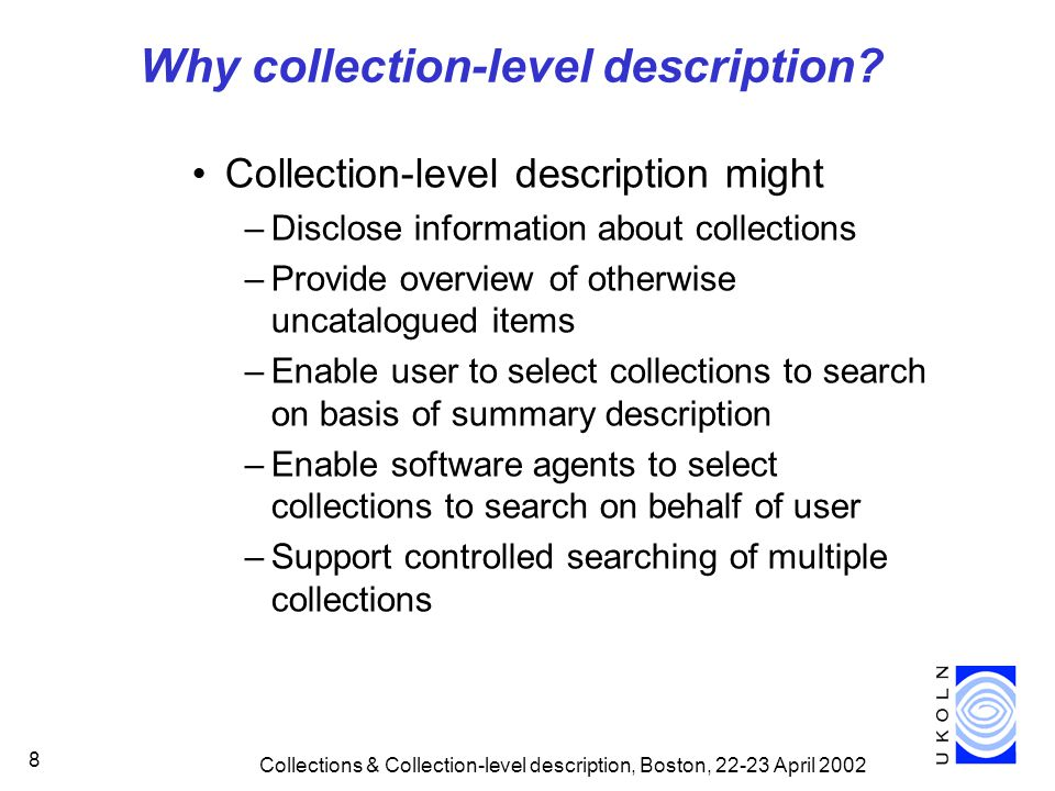 Collections & Collection-level description, Boston, 22-23 April 2002 19 Collection Description Focus Since June 2001 Funded by –RSLP –JISC/DNER –British Library Benefit from collaboration with –Interoperability Focus –JISC Information Environment architecture team –Dublin Core Collection Description WG –CIMI Improve consistency, compatibility of approaches to CLD