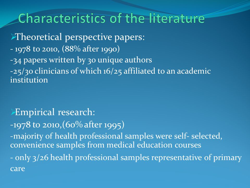  Theoretical perspective papers: - 1978 to 2010, (88% after 1990) -34 papers written by 30 unique authors -25/30 clinicians of which 16/25 affiliated to an academic institution  Empirical research: -1978 to 2010,(60% after 1995) -majority of health professional samples were self- selected, convenience samples from medical education courses - only 3/26 health professional samples representative of primary care