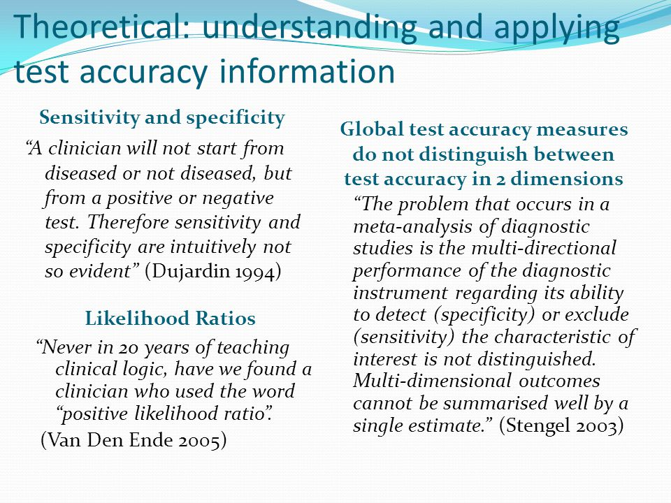 Theoretical: understanding and applying test accuracy information Sensitivity and specificity A clinician will not start from diseased or not diseased, but from a positive or negative test.