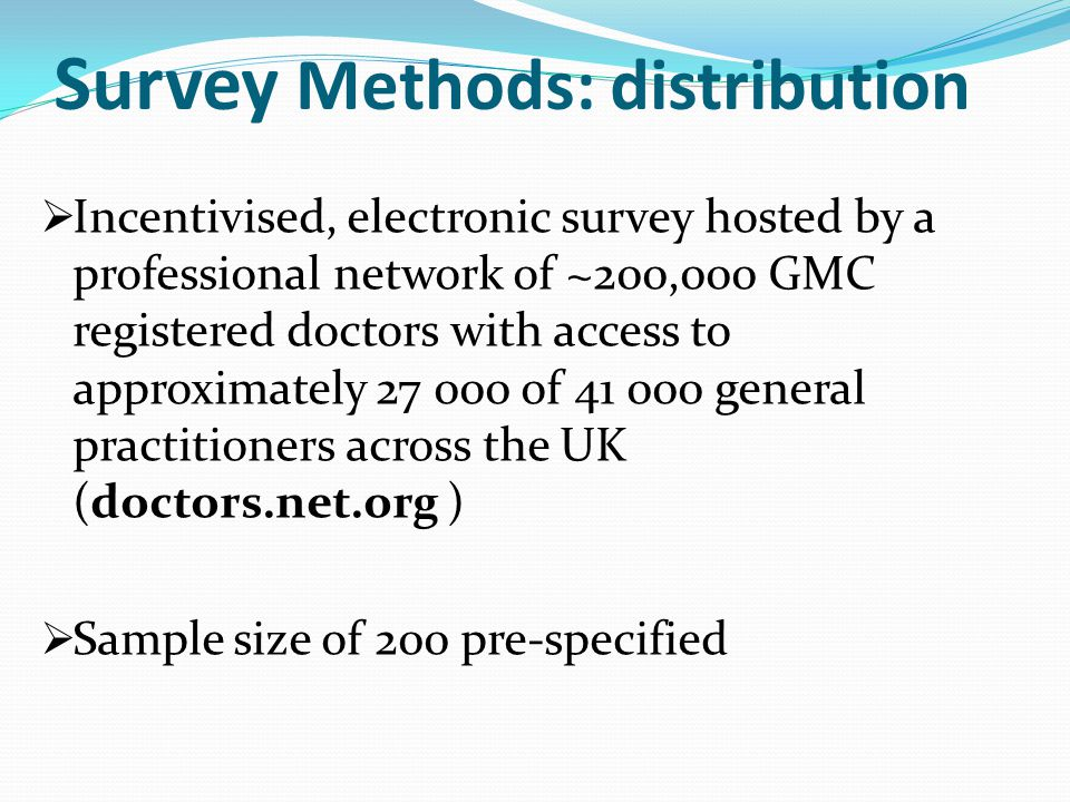 Survey Methods: distribution  Incentivised, electronic survey hosted by a professional network of ~200,000 GMC registered doctors with access to approximately 27 000 of 41 000 general practitioners across the UK (doctors.net.org )  Sample size of 200 pre-specified