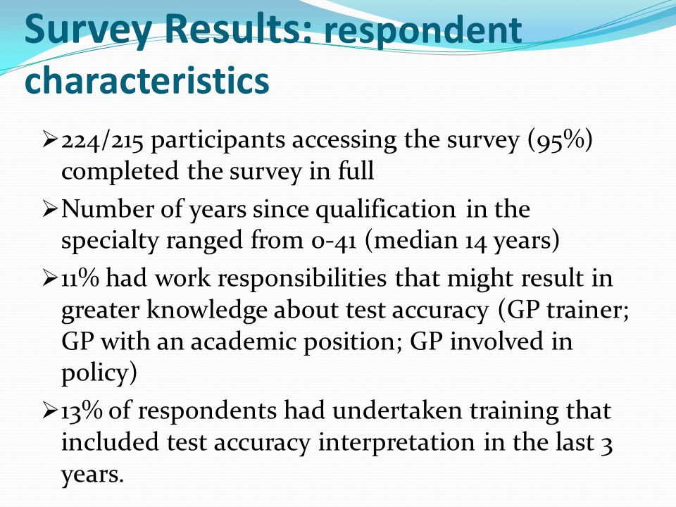 Survey Results: respondent characteristics  224/215 participants accessing the survey (95%) completed the survey in full  Number of years since qualification in the specialty ranged from 0-41 (median 14 years)  11% had work responsibilities that might result in greater knowledge about test accuracy (GP trainer; GP with an academic position; GP involved in policy)  13% of respondents had undertaken training that included test accuracy interpretation in the last 3 years.