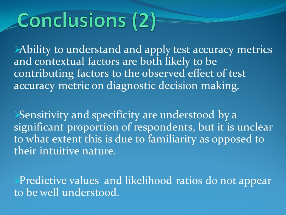  Ability to understand and apply test accuracy metrics and contextual factors are both likely to be contributing factors to the observed effect of test accuracy metric on diagnostic decision making.
