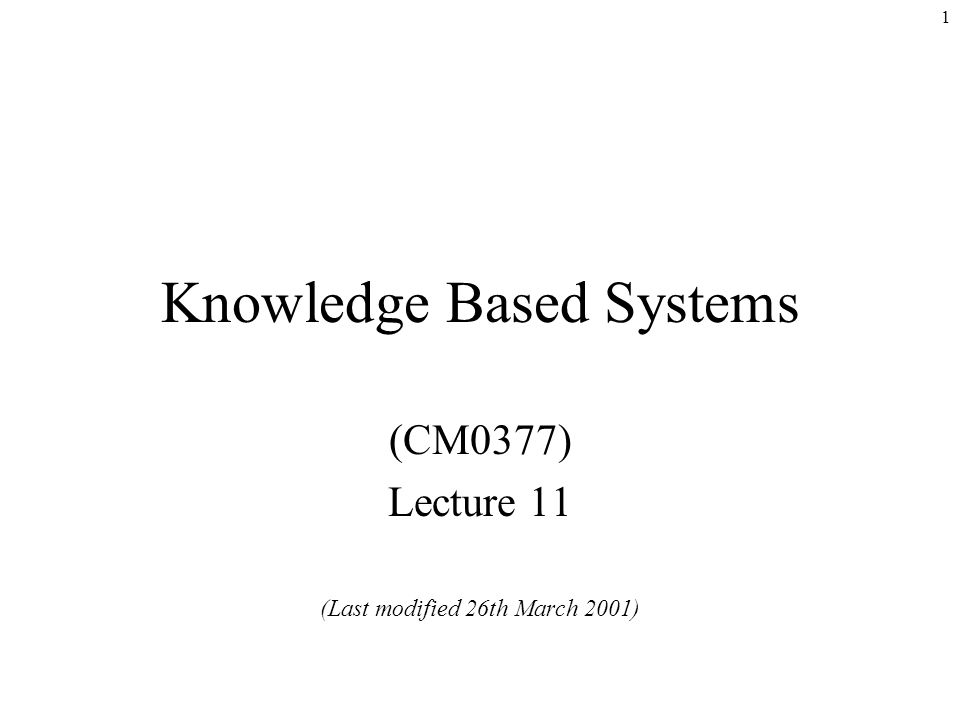 1 Knowledge Based Systems (CM0377) Lecture 11 (Last modified 26th March 2001)