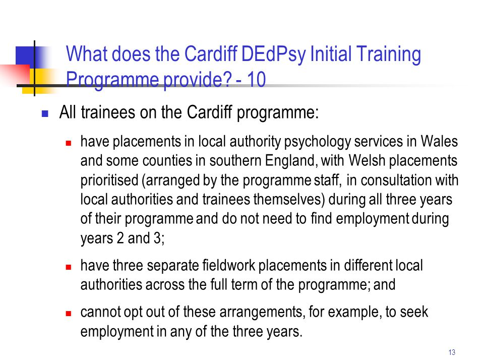 13 What does the Cardiff DEdPsy Initial Training Programme provide? - 10 All trainees on the Cardiff programme: have placements in local authority psy