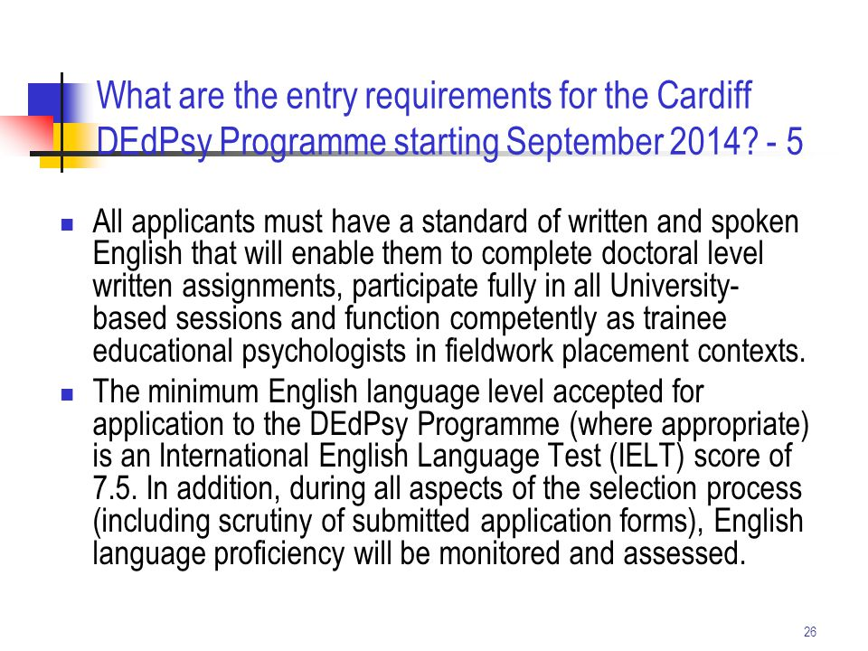 26 What are the entry requirements for the Cardiff DEdPsy Programme starting September 2014? - 5 All applicants must have a standard of written and sp