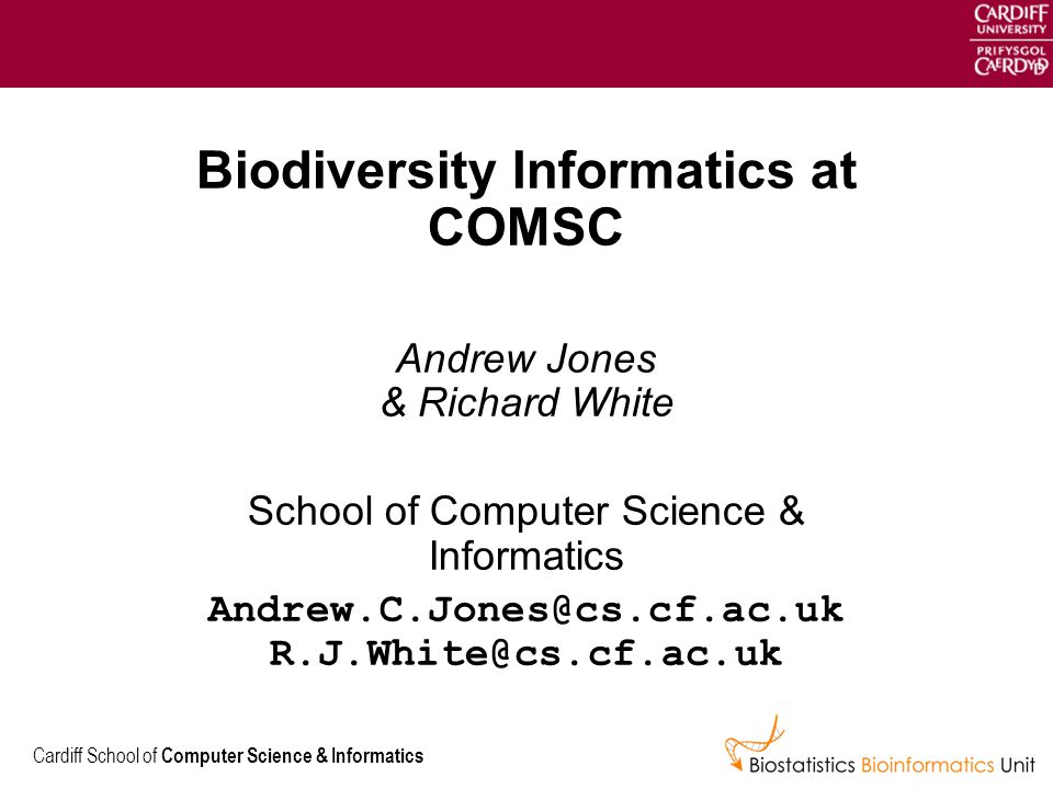 Cardiff School of Computer Science & Informatics Biodiversity Informatics at COMSC Andrew Jones & Richard White School of Computer Science & Informatics Andrew.C.Jones@cs.cf.ac.uk R.J.White@cs.cf.ac.uk