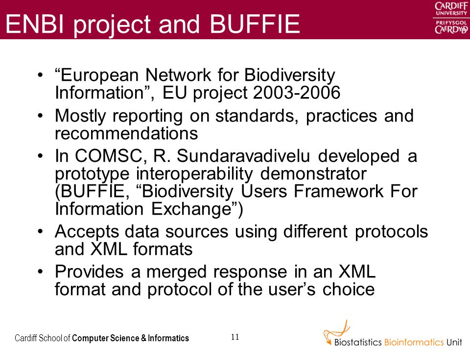 Cardiff School of Computer Science & Informatics 11 ENBI project and BUFFIE European Network for Biodiversity Information , EU project 2003-2006 Mostly reporting on standards, practices and recommendations In COMSC, R.