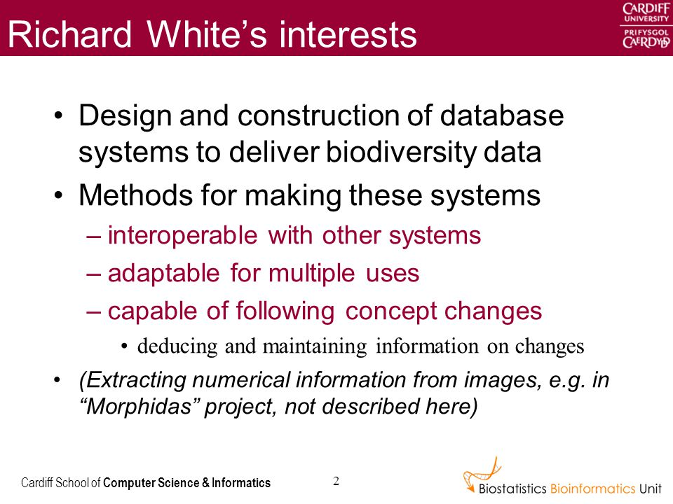 Cardiff School of Computer Science & Informatics 2 Richard White's interests Design and construction of database systems to deliver biodiversity data Methods for making these systems –interoperable with other systems –adaptable for multiple uses –capable of following concept changes deducing and maintaining information on changes (Extracting numerical information from images, e.g.