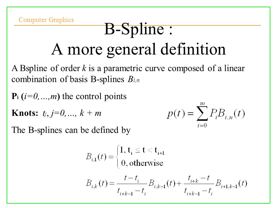 Computer Graphics 10/10/2008Lecture 513 A Bspline of order k is a parametric curve composed of a linear combination of basis B-splines B i,n P i (i=0,
