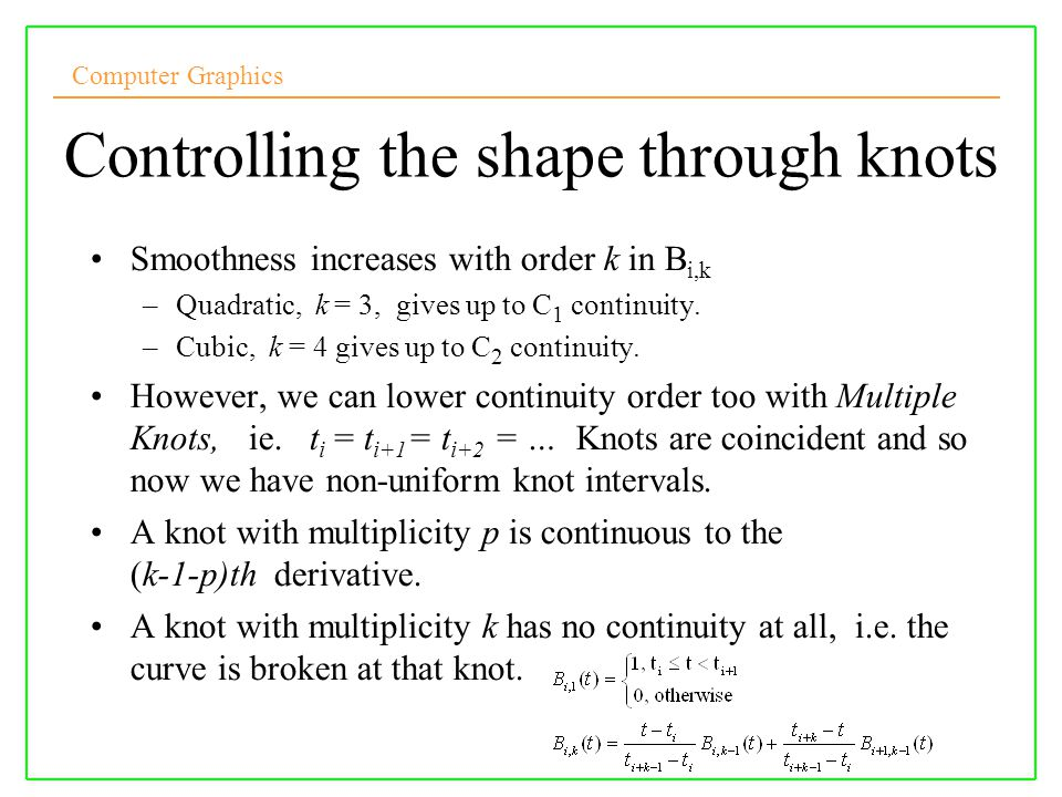 Computer Graphics 10/10/2008Lecture 524 Controlling the shape through knots Smoothness increases with order k in B i,k –Quadratic, k = 3, gives up to