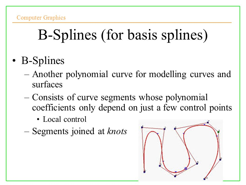 Computer Graphics 10/10/2008Lecture 53 B-Splines (for basis splines) B-Splines –Another polynomial curve for modelling curves and surfaces –Consists o