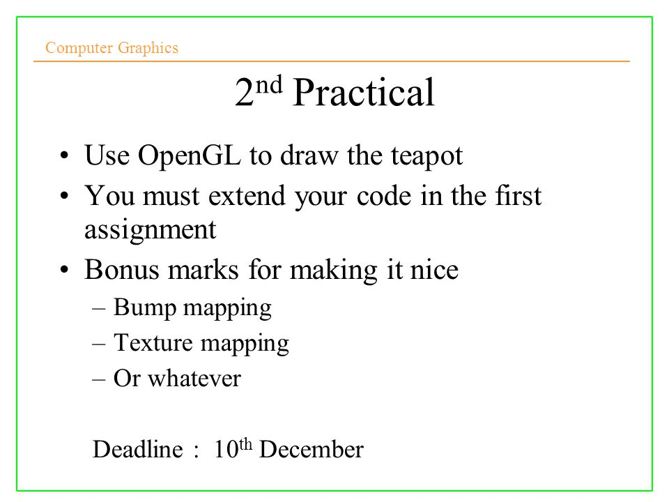 Computer Graphics 2 nd Practical Use OpenGL to draw the teapot You must extend your code in the first assignment Bonus marks for making it nice –Bump
