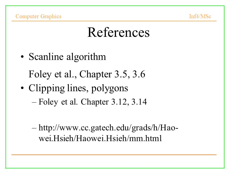 Computer Graphics Inf4/MSc 26 References Scanline algorithm Foley et al., Chapter 3.5, 3.6 Clipping lines, polygons –Foley et al.