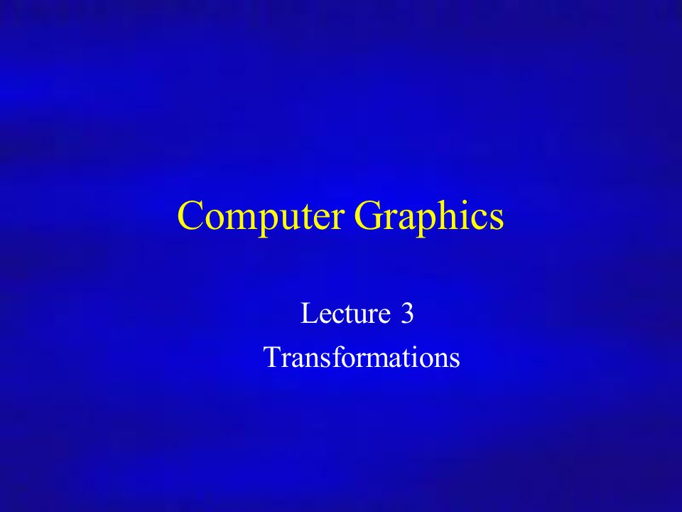 Computer Graphics 02/10/09Lecture 41 Computer Graphics Lecture 3 Transformations