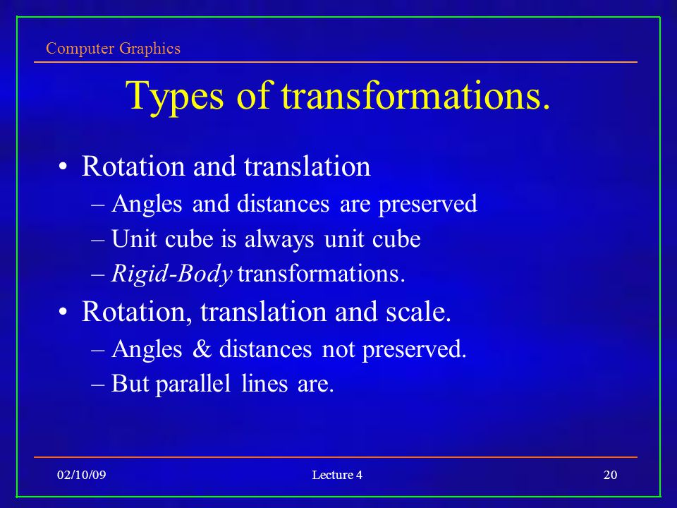 Computer Graphics 02/10/09Lecture 420 Types of transformations. Rotation and translation –Angles and distances are preserved –Unit cube is always unit