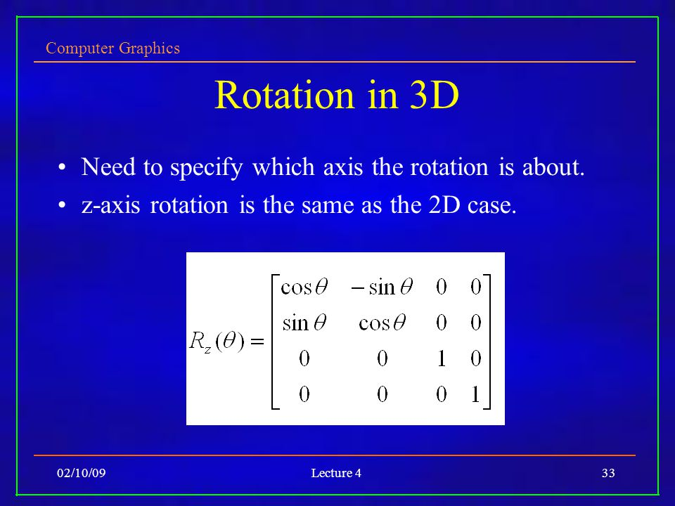 Computer Graphics 02/10/09Lecture 433 Rotation in 3D Need to specify which axis the rotation is about.