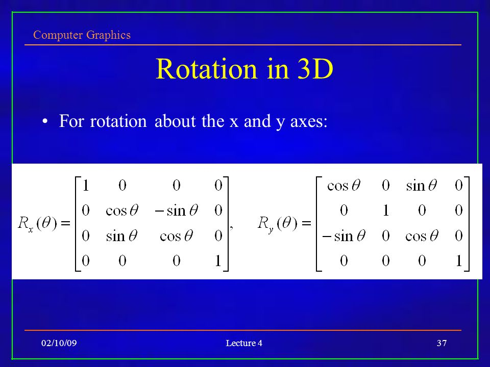 Computer Graphics 02/10/09Lecture 437 Rotation in 3D For rotation about the x and y axes: