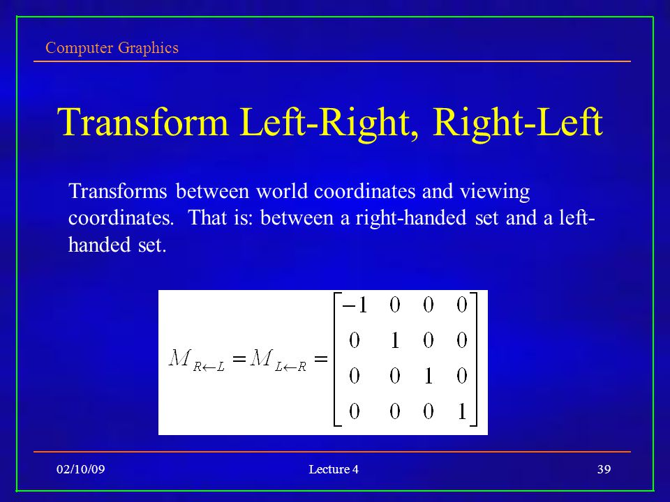 Computer Graphics 02/10/09Lecture 439 Transform Left-Right, Right-Left Transforms between world coordinates and viewing coordinates. That is: between