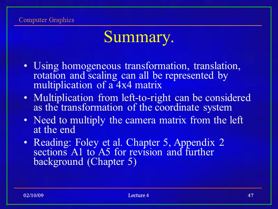 Computer Graphics 02/10/09Lecture 447 Summary. Using homogeneous transformation, translation, rotation and scaling can all be represented by multiplic
