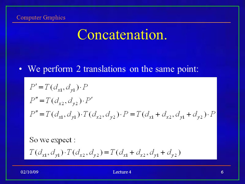 Computer Graphics 02/10/09Lecture 46 Concatenation. We perform 2 translations on the same point: