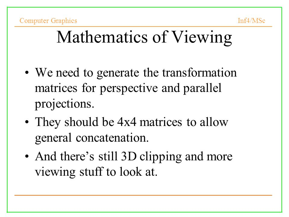 Computer Graphics Inf4/MSc 12 Mathematics of Viewing We need to generate the transformation matrices for perspective and parallel projections.
