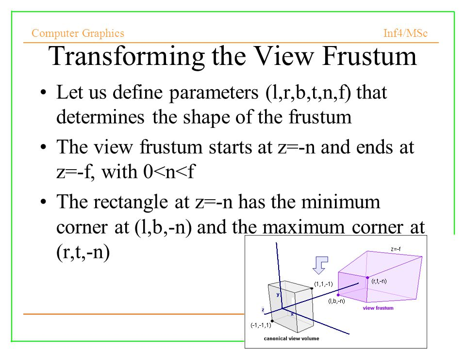 Computer Graphics Inf4/MSc 27 Transforming the View Frustum Let us define parameters (l,r,b,t,n,f) that determines the shape of the frustum The view frustum starts at z=-n and ends at z=-f, with 0<n<f The rectangle at z=-n has the minimum corner at (l,b,-n) and the maximum corner at (r,t,-n)‏