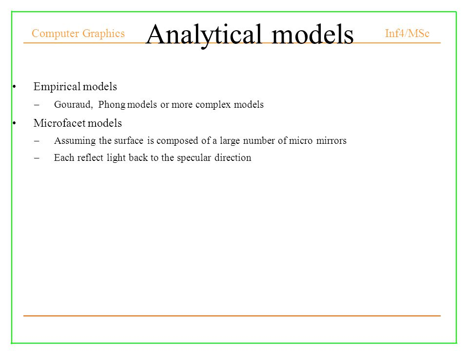 Computer Graphics Inf4/MSc Analytical models Empirical models –Gouraud, Phong models or more complex models Microfacet models –Assuming the surface is composed of a large number of micro mirrors –Each reflect light back to the specular direction