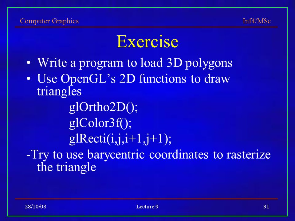 Computer Graphics Inf4/MSc 28/10/08Lecture 931 Exercise Write a program to load 3D polygons Use OpenGL's 2D functions to draw triangles glOrtho2D(); glColor3f(); glRecti(i,j,i+1,j+1); -Try to use barycentric coordinates to rasterize the triangle