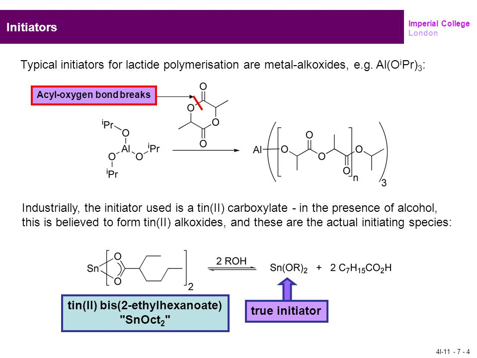 Imperial College London Initiators Typical initiators for lactide polymerisation are metal-alkoxides, e.g. Al(O i Pr) 3 : Industrially, the initiator