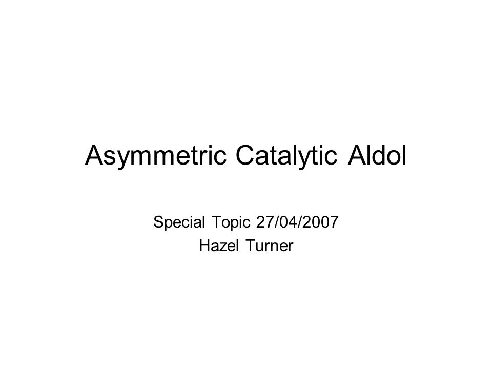 Asymmetric Catalytic Aldol Special Topic 27/04/2007 Hazel Turner