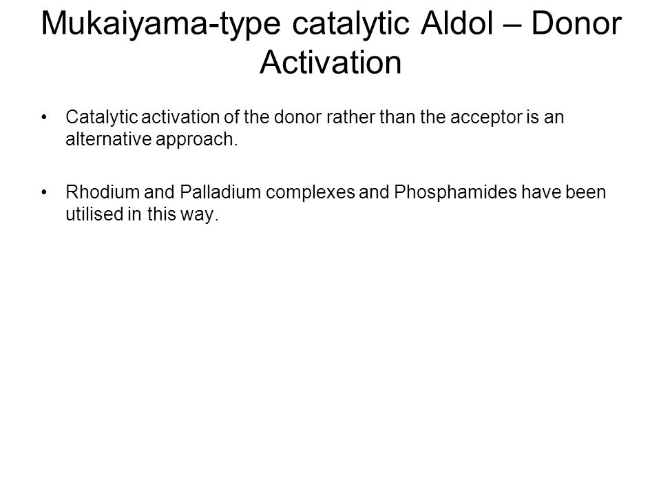 Mukaiyama-type catalytic Aldol – Donor Activation Catalytic activation of the donor rather than the acceptor is an alternative approach.