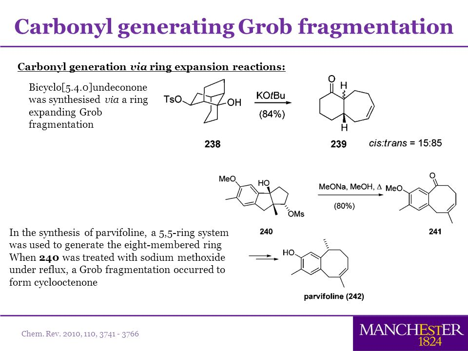 Carbonyl generation via ring expansion reactions: Carbonyl generating Grob fragmentation Bicyclo[5.4.0]undeconone was synthesised via a ring expanding Grob fragmentation In the synthesis of parvifoline, a 5,5-ring system was used to generate the eight-membered ring When 240 was treated with sodium methoxide under reflux, a Grob fragmentation occurred to form cyclooctenone Chem.