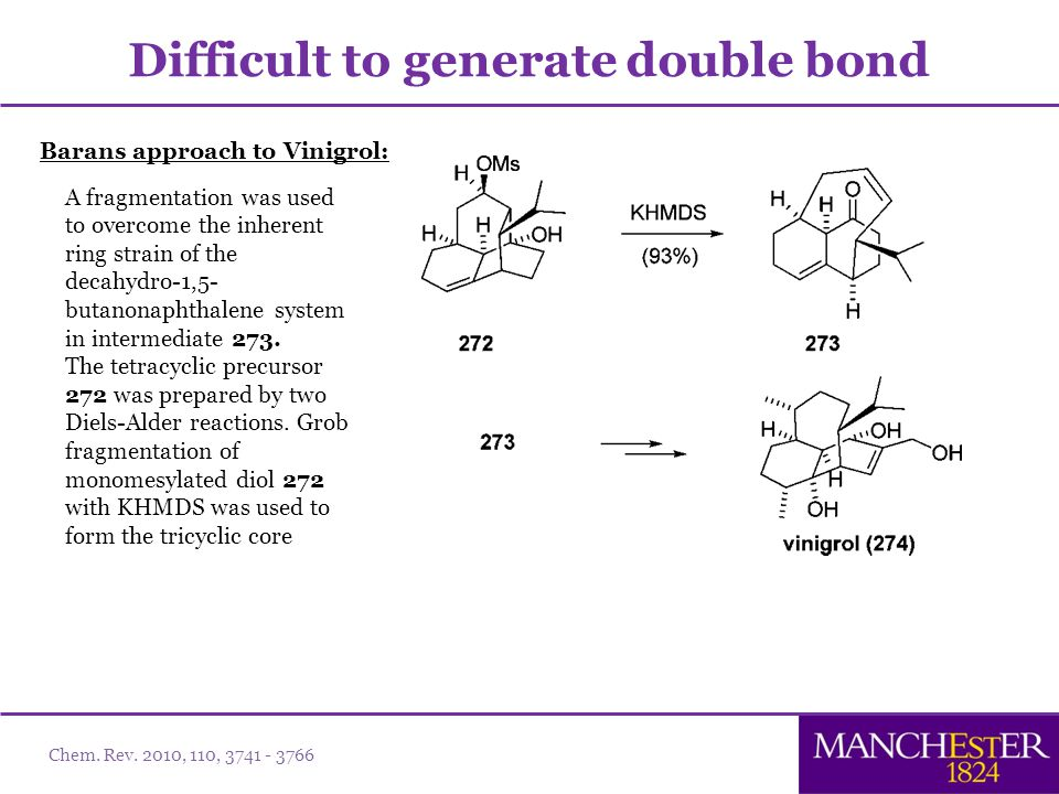 Barans approach to Vinigrol: Difficult to generate double bond A fragmentation was used to overcome the inherent ring strain of the decahydro-1,5- butanonaphthalene system in intermediate 273.