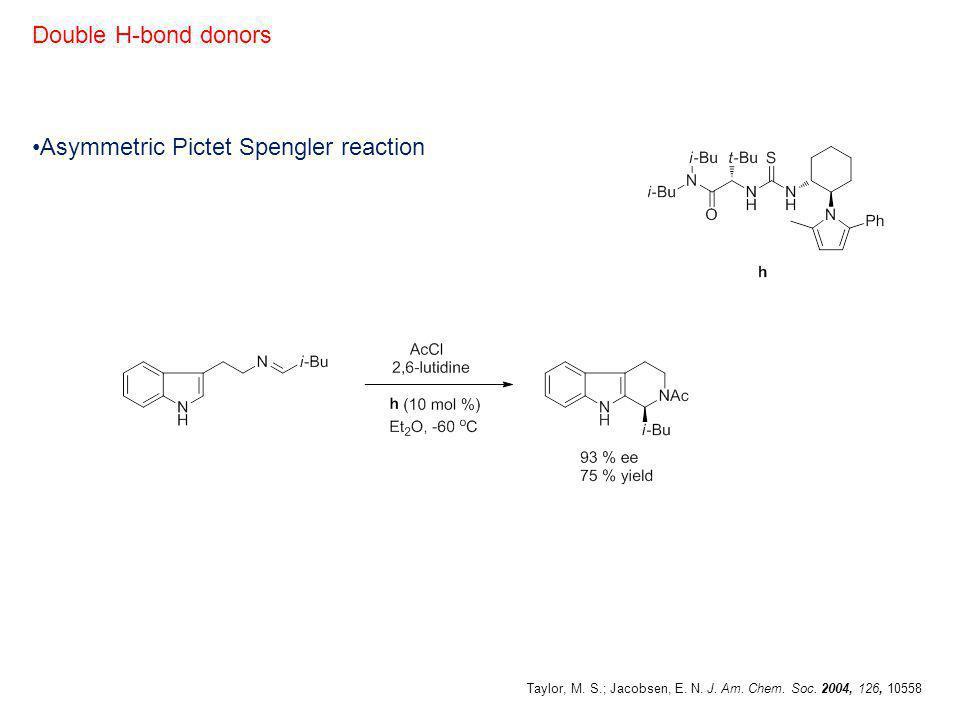 Asymmetric Pictet Spengler reaction Double H-bond donors Taylor, M. S.; Jacobsen, E. N. J. Am. Chem. Soc. 2004, 126, 10558
