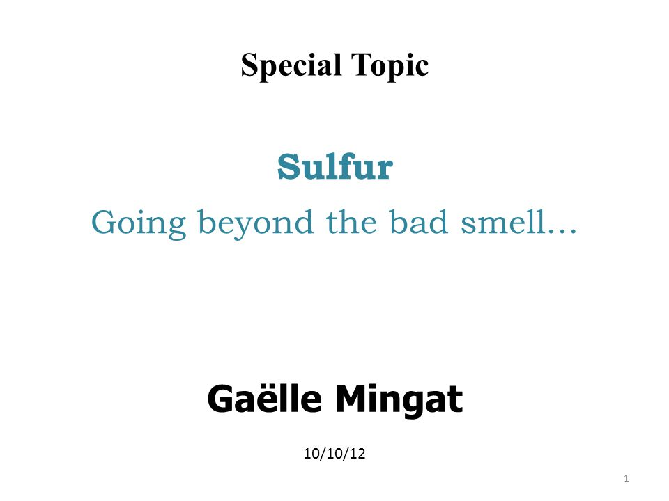 Special Topic Sulfur Going beyond the bad smell… Gaëlle Mingat 10/10/12 1