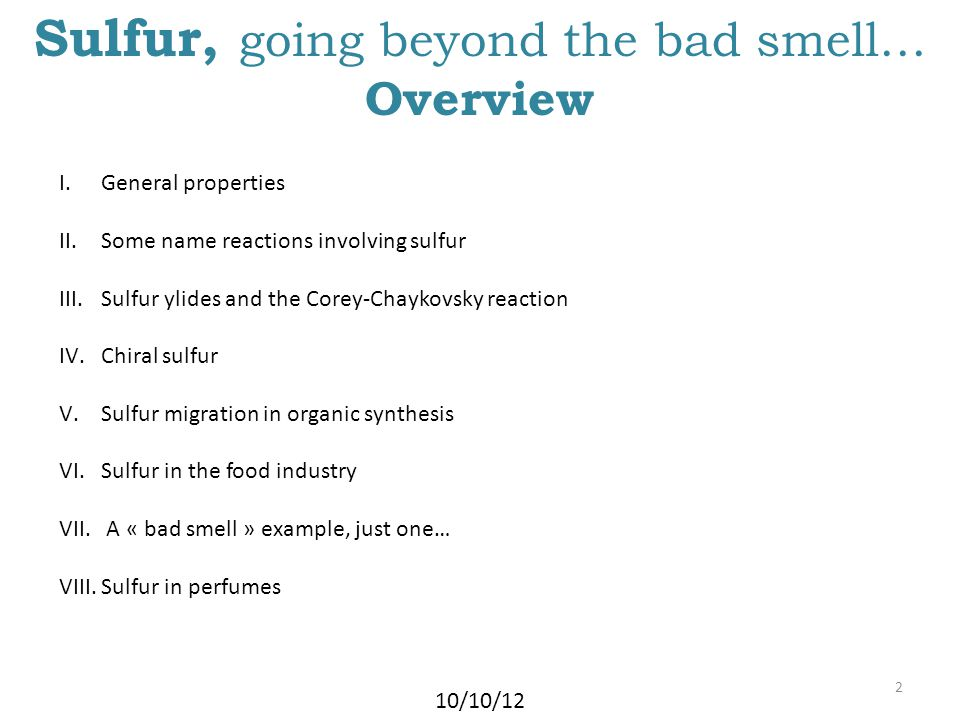 Sulfur, going beyond the bad smell… Overview 10/10/12 2 I.General properties II.Some name reactions involving sulfur III.Sulfur ylides and the Corey-Chaykovsky reaction IV.Chiral sulfur V.Sulfur migration in organic synthesis VI.Sulfur in the food industry VII.