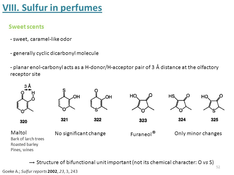 52 VIII. Sulfur in perfumes Sweet scents - sweet, caramel-like odor - generally cyclic dicarbonyl molecule - planar enol-carbonyl acts as a H-donor/H-