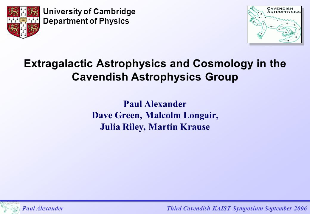 Paul AlexanderThird Cavendish-KAIST Symposium September 2006 Cavendish Astrophysics Group Large group with a background in experimental radio astronomy 13 Faculty Cosmic Microwave Background Optical interferometry Extragalactic astrophysics and cosmology Star formation and the structure of the ISM ALMA Square Kilometre Array