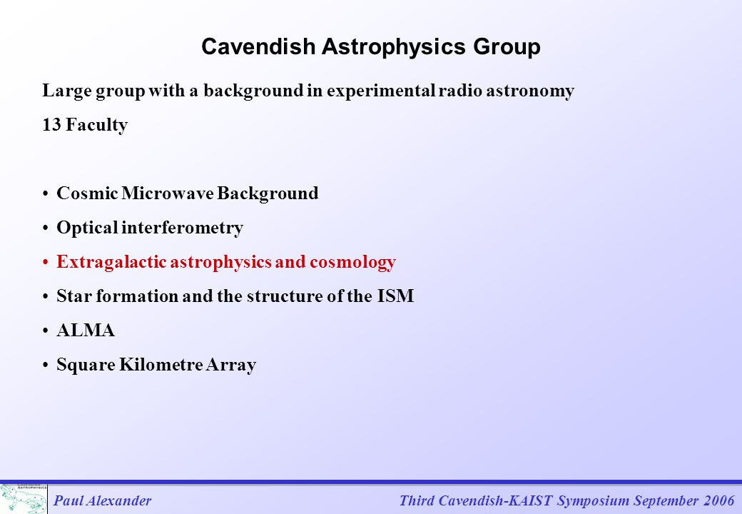 Paul AlexanderThird Cavendish-KAIST Symposium September 2006 Feedback and Triggering in Galaxy Evolution We currently have a good theoretical basis for studying galaxy formation and evolution based on the  CDM (Cold Dark Matter) Cosmological model Structure formation proceeds hierarchically with the continuing merger of dark matter halos Baryoninc gas falls into the halos and is shock heated to the virial temperature and subsequently cools to form stellar systems Simplest models over predict numbers of faint and bright galaxies Feedback is required Need to study physical processes in detail to make further progress