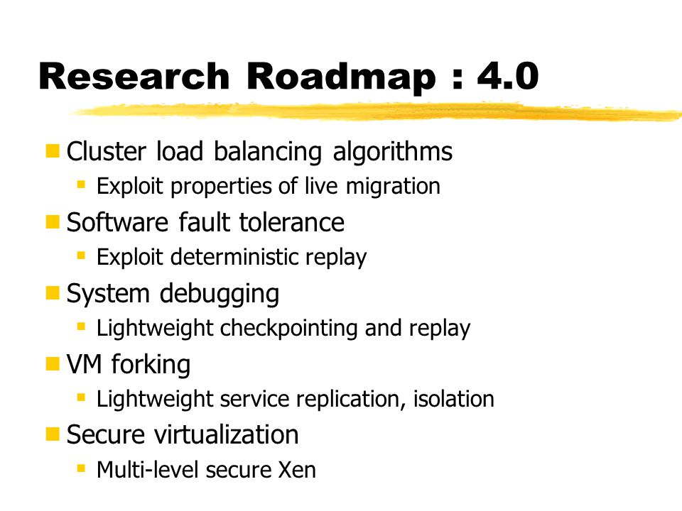 Research Roadmap : 4.0  Cluster load balancing algorithms  Exploit properties of live migration  Software fault tolerance  Exploit deterministic replay  System debugging  Lightweight checkpointing and replay  VM forking  Lightweight service replication, isolation  Secure virtualization  Multi-level secure Xen