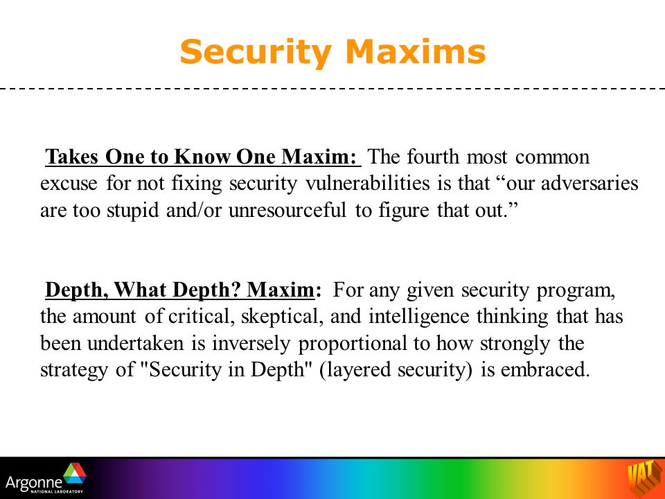 Security Maxims Takes One to Know One Maxim: The fourth most common excuse for not fixing security vulnerabilities is that our adversaries are too stupid and/or unresourceful to figure that out. Depth, What Depth.