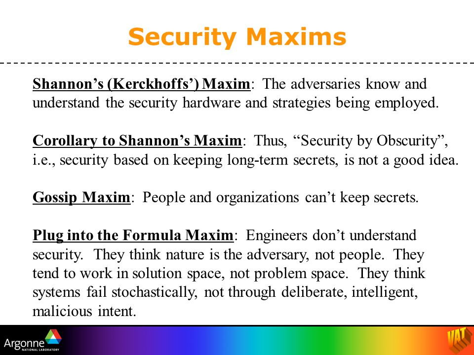 Shannon's (Kerckhoffs') Maxim: The adversaries know and understand the security hardware and strategies being employed.